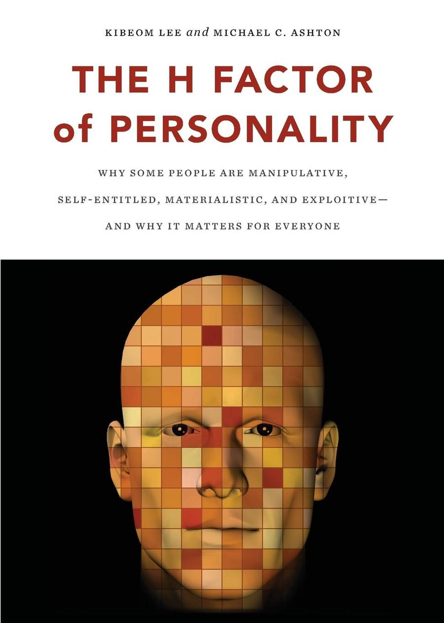 The H Factor of Personality - Why Some People are Manipulative, Self-Entitled, Materialistic, and Exploitive—And Why It Matters for Everyone